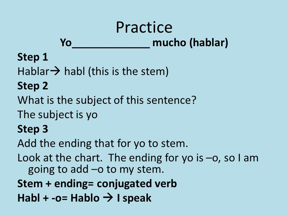 Practice Yo_____________ mucho (hablar) Step 1 Hablar habl (this is the stem) Step 2 What is the subject of this sentence? The subject is yo Step 3 Ad