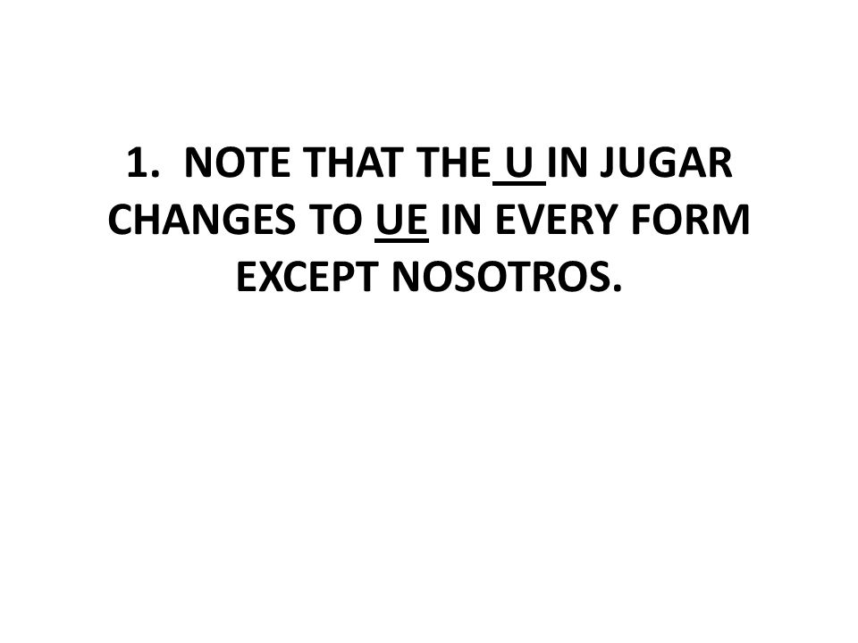 1. NOTE THAT THE U IN JUGAR CHANGES TO UE IN EVERY FORM EXCEPT NOSOTROS.