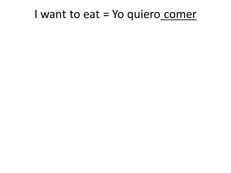I want to eat = Yo quiero comer