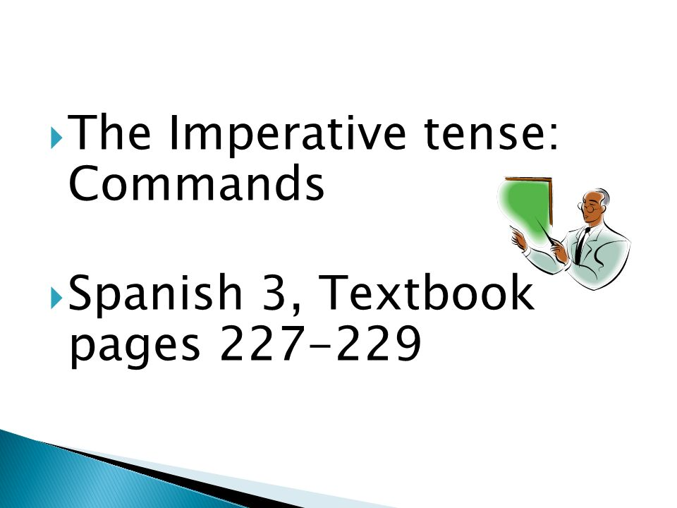The Imperative tense: Commands Spanish 3, Textbook pages 227-229