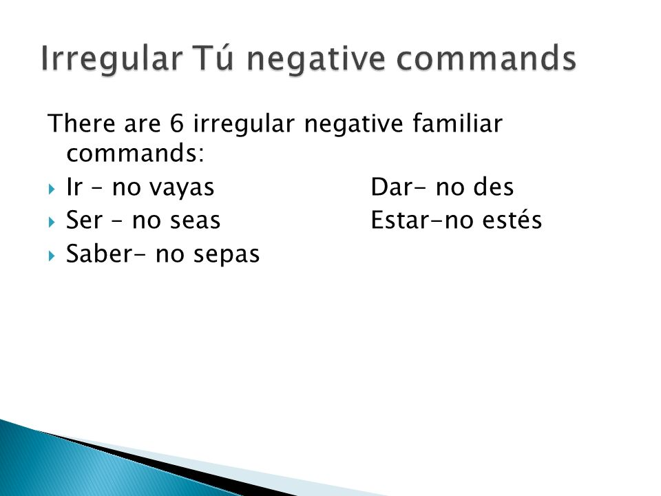 There are 6 irregular negative familiar commands: Ir – no vayasDar- no des Ser – no seasEstar-no estés Saber- no sepas