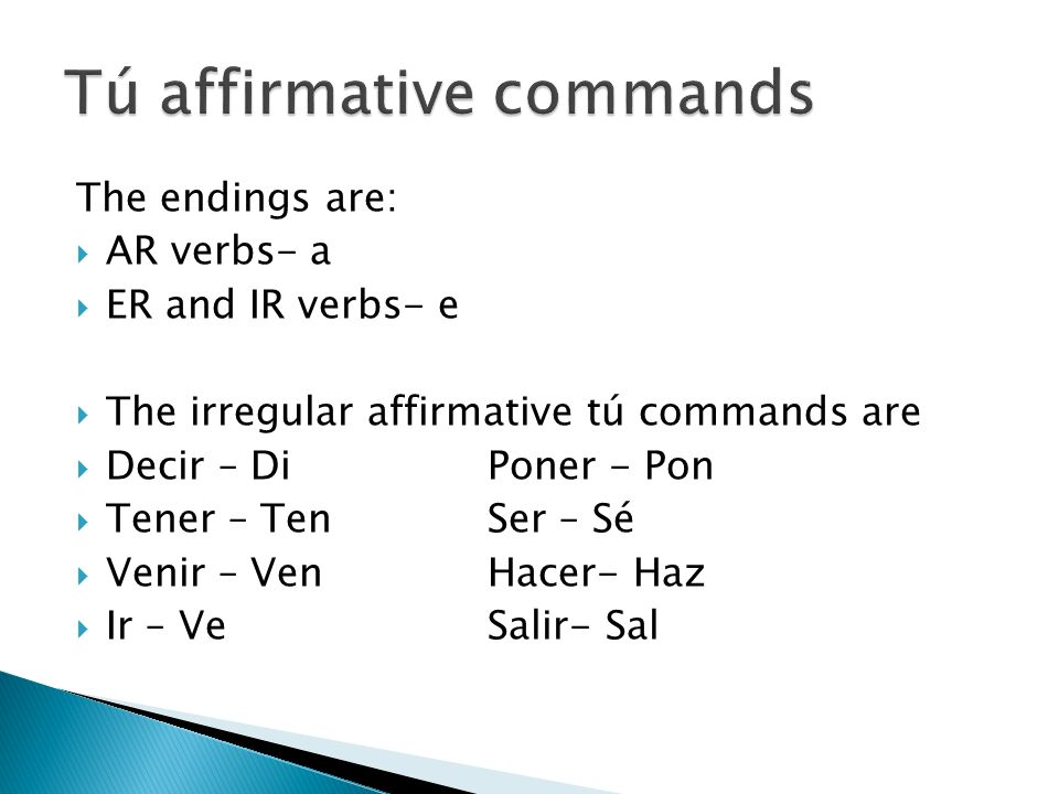 The endings are: AR verbs- a ER and IR verbs- e The irregular affirmative tú commands are Decir – DiPoner - Pon Tener – TenSer – Sé Venir – VenHacer-