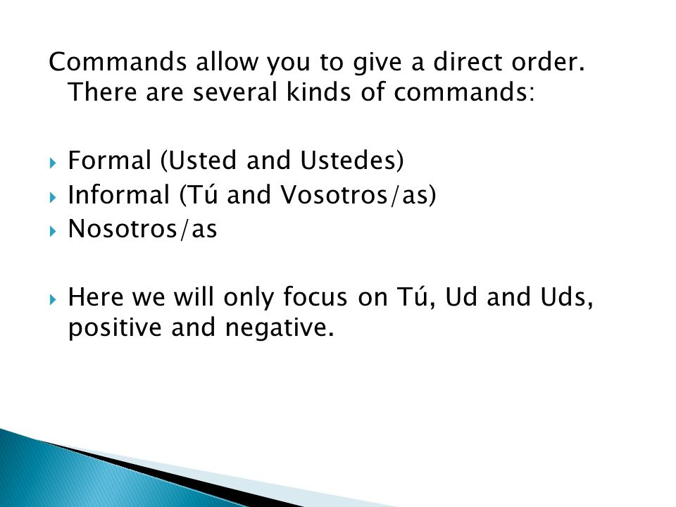 Commands allow you to give a direct order. There are several kinds of commands: Formal (Usted and Ustedes) Informal (Tú and Vosotros/as) Nosotros/as H