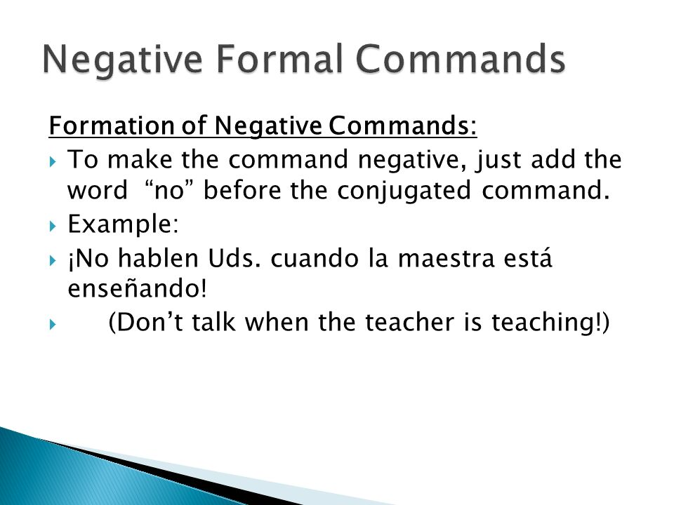 Formation of Negative Commands: To make the command negative, just add the word no before the conjugated command. Example: ¡No hablen Uds. cuando la m
