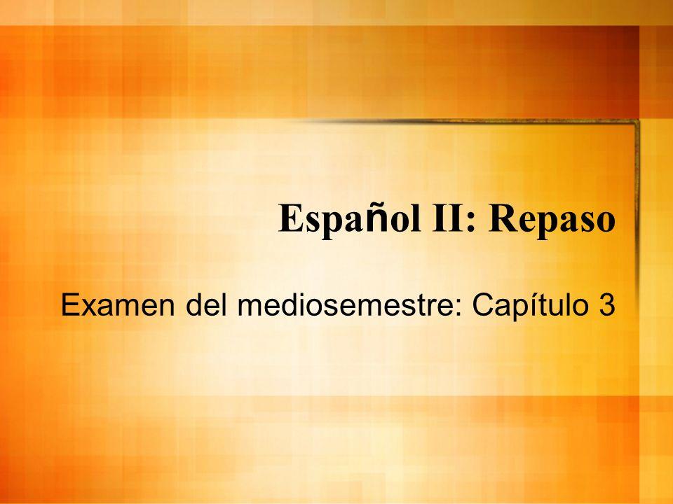 Espa ñ ol II: Repaso Examen del mediosemestre: Capítulo 3