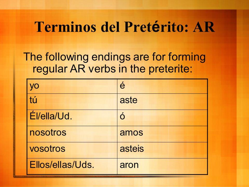 Terminos del Pret é rito: AR The following endings are for forming regular AR verbs in the preterite: yoé tútúaste Él/ella/Ud.ó nosotrosamos vosotrosasteis Ellos/ellas/Uds.aron