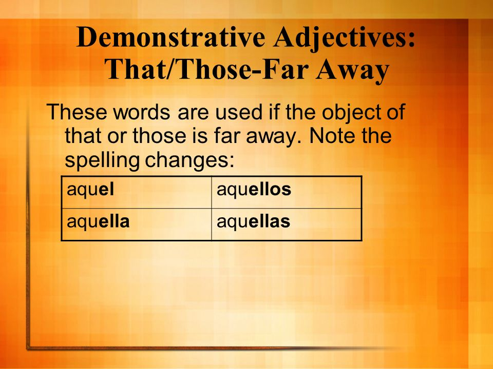 Demonstrative Adjectives: That/Those-Far Away These words are used if the object of that or those is far away. Note the spelling changes: aquelaquello