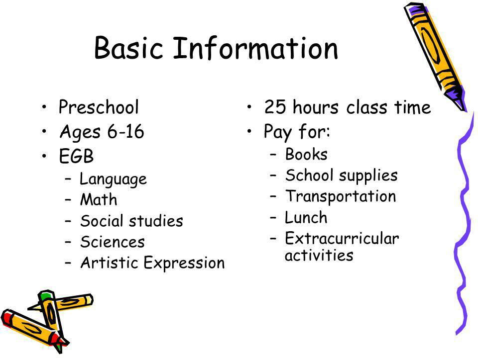 Basic Information Preschool Ages 6-16 EGB –Language –Math –Social studies –Sciences –Artistic Expression 25 hours class time Pay for: –Books –School supplies –Transportation –Lunch –Extracurricular activities