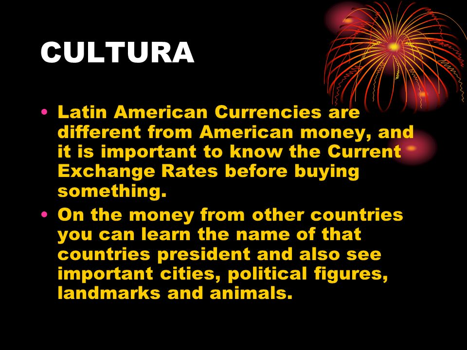 CULTURA Latin American Currencies are different from American money, and it is important to know the Current Exchange Rates before buying something. O