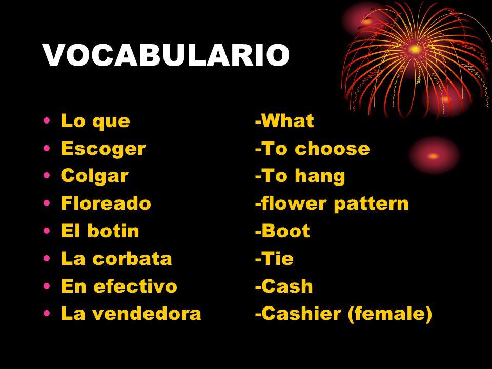 VOCABULARIO Lo que Escoger Colgar Floreado El botin La corbata En efectivo La vendedora -What -To choose -To hang -flower pattern -Boot -Tie -Cash -Cashier (female)