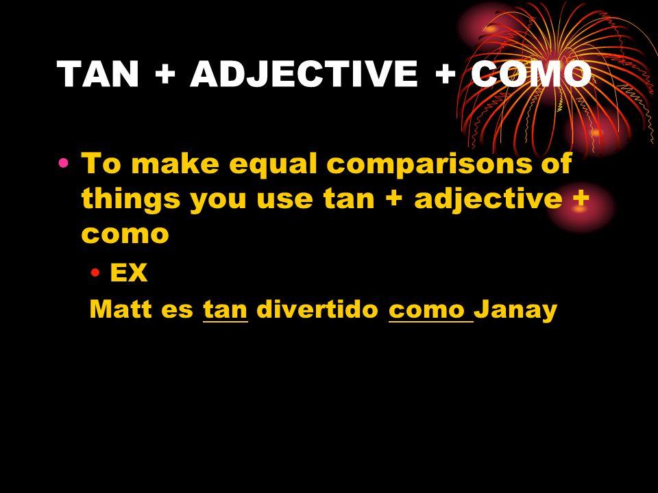 TAN + ADJECTIVE + COMO To make equal comparisons of things you use tan + adjective + como EX Matt es tan divertido como Janay