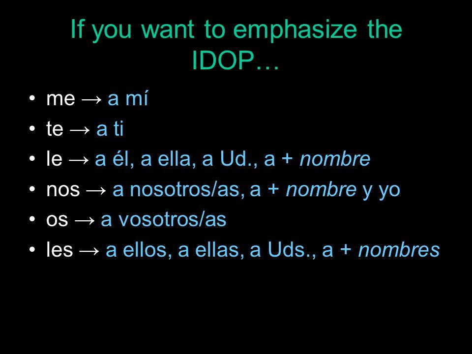 If you want to emphasize the IDOP… me a mí te a ti le a él, a ella, a Ud., a + nombre nos a nosotros/as, a + nombre y yo os a vosotros/as les a ellos,