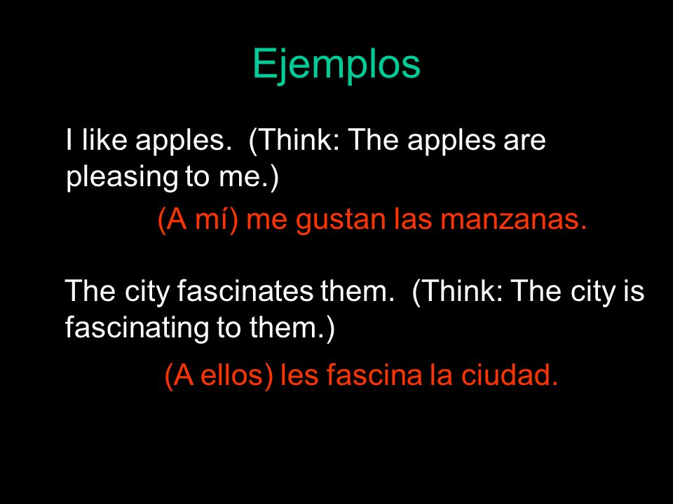 Ejemplos I like apples. (Think: The apples are pleasing to me.) (A mí) me gustan las manzanas. The city fascinates them. (Think: The city is fascinati