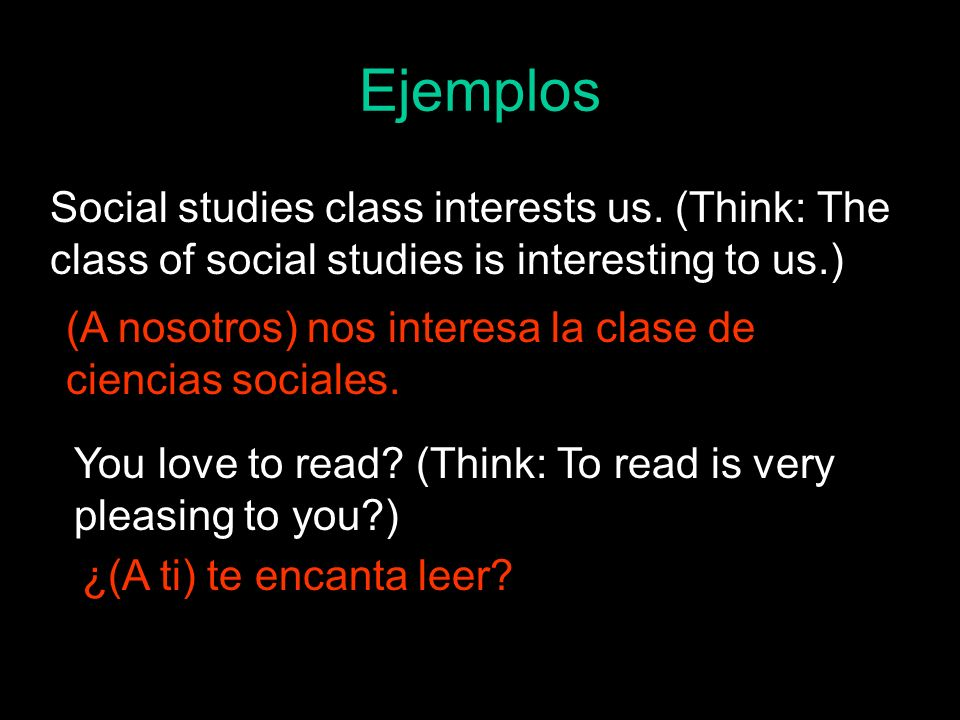Ejemplos Social studies class interests us. (Think: The class of social studies is interesting to us.) (A nosotros) nos interesa la clase de ciencias