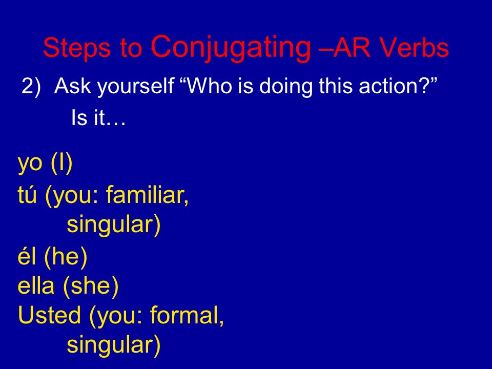 Steps to Conjugating –AR Verbs 2)Ask yourself Who is doing this action.