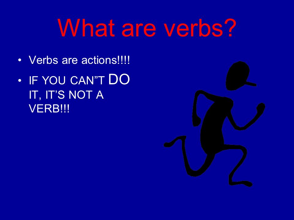 What are verbs Verbs are actions!!!! IF YOU CANT DO IT, ITS NOT A VERB!!!