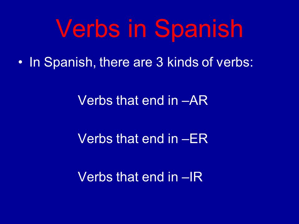Verbs in Spanish In Spanish, there are 3 kinds of verbs: Verbs that end in –AR Verbs that end in –ER Verbs that end in –IR