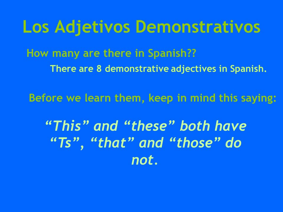 Los Adjetivos Demonstrativos How many are there in Spanish?? There are 8 demonstrative adjectives in Spanish. Before we learn them, keep in mind this