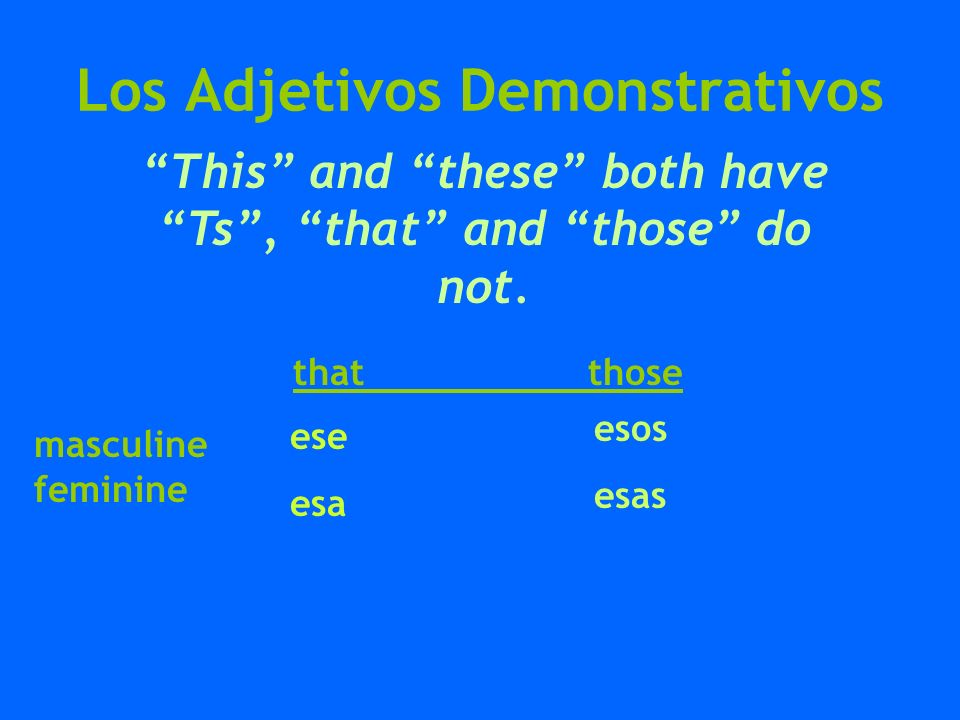 Los Adjetivos Demonstrativos that those esos esas ese esa This and these both have Ts, that and those do not. masculine feminine