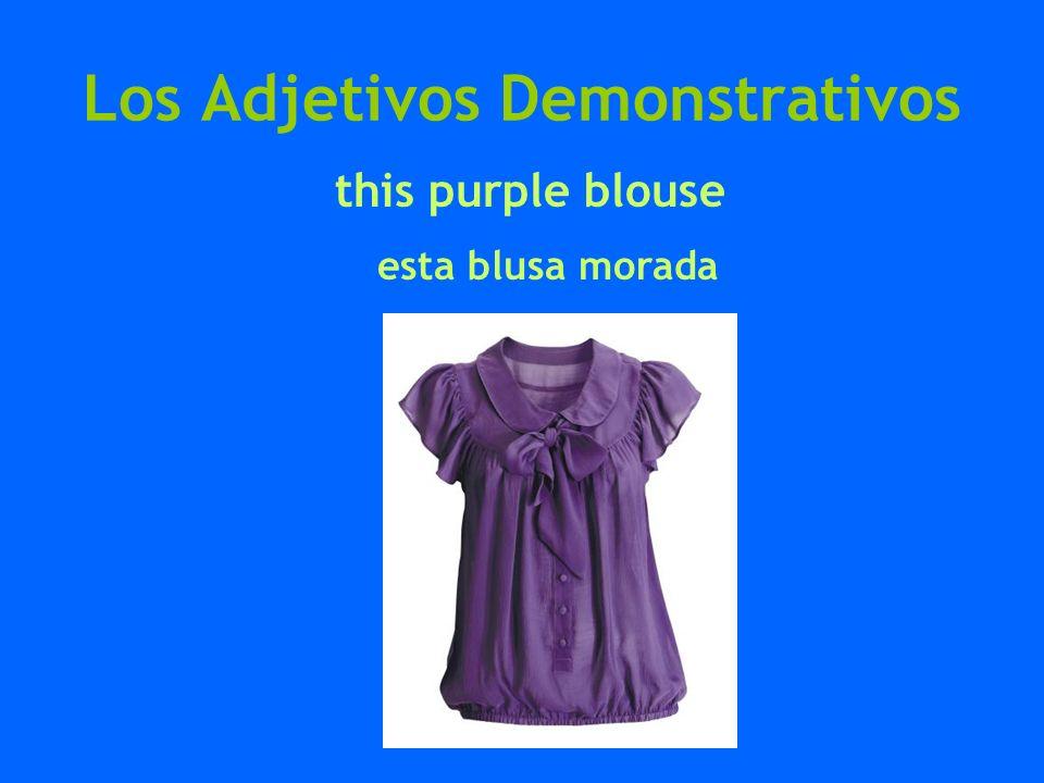 Los Adjetivos Demonstrativos this purple blouse esta blusa morada