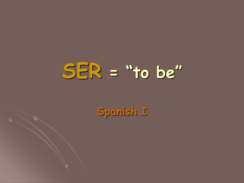 SER = to be Spanish I