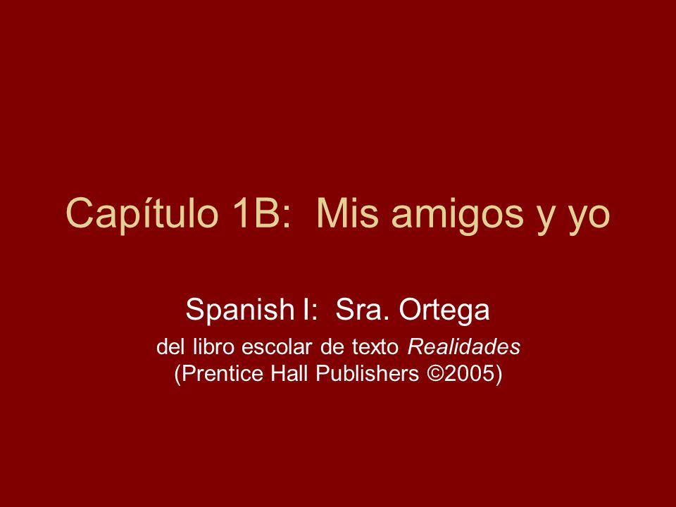 Capítulo 1B: Mis amigos y yo Spanish I: Sra. Ortega del libro escolar de texto Realidades (Prentice Hall Publishers ©2005)