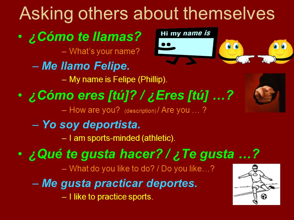 Asking others about themselves ¿Cómo te llamas? –Whats your name? –Me llamo Felipe. –My name is Felipe (Phillip). ¿Cómo eres [tú]? / ¿Eres [tú] …? –Ho