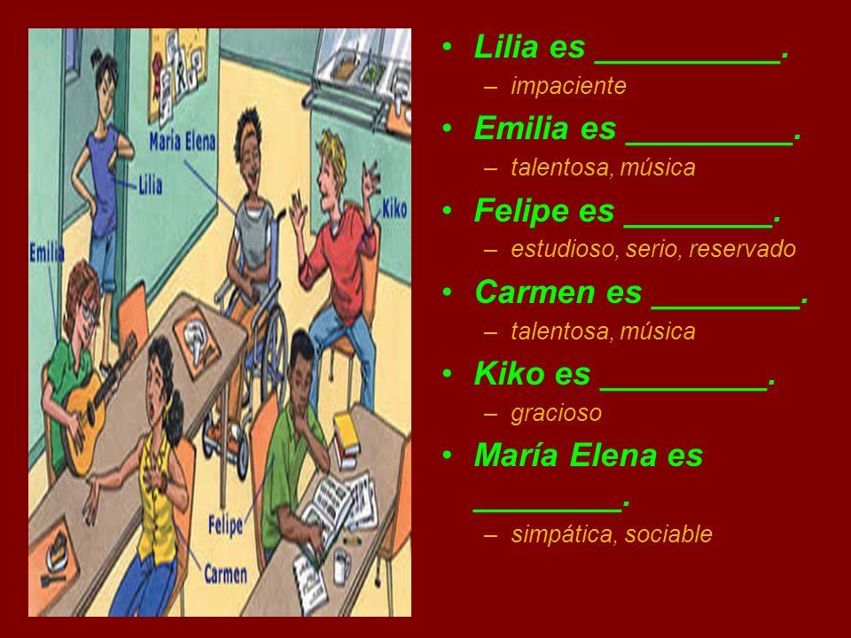Lilia es __________. –impaciente Emilia es _________. –talentosa, música Felipe es ________. –estudioso, serio, reservado Carmen es ________. –talento