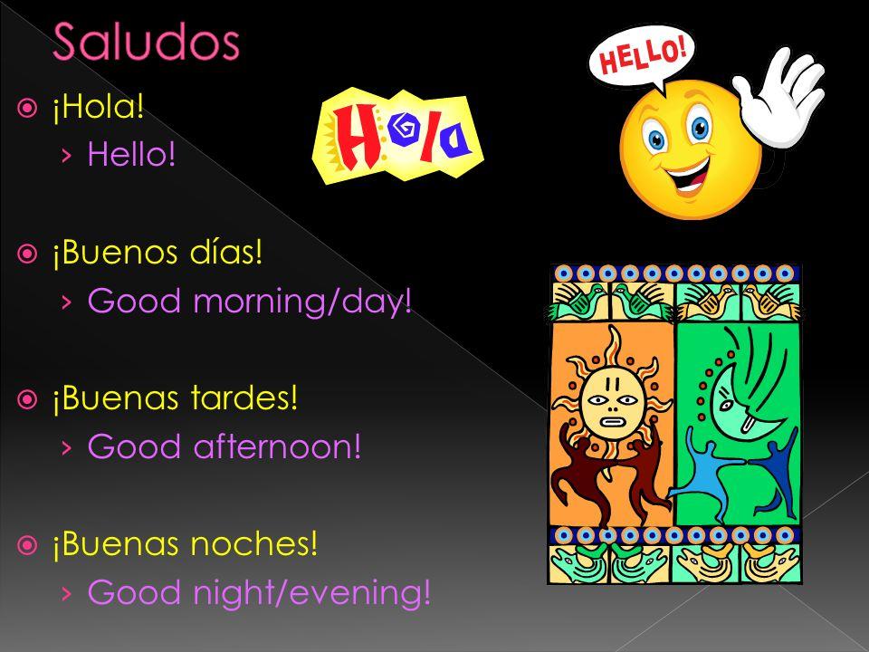 ¡Hola! Hello! ¡Buenos días! Good morning/day! ¡Buenas tardes! Good afternoon! ¡Buenas noches! Good night/evening!