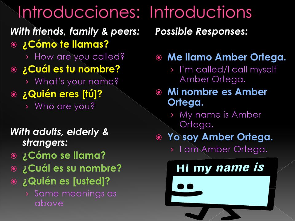 With friends, family & peers: ¿Cómo te llamas? How are you called? ¿Cuál es tu nombre? Whats your name? ¿Quién eres [tú]? Who are you? With adults, el