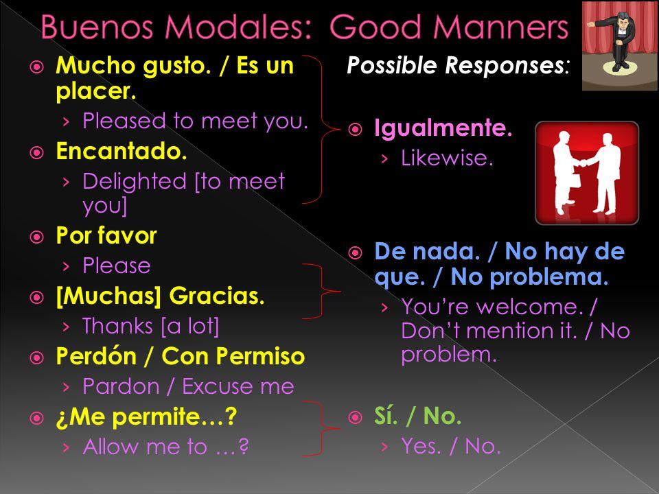 Mucho gusto. / Es un placer. Pleased to meet you. Encantado. Delighted [to meet you] Por favor Please [Muchas] Gracias. Thanks [a lot] Perdón / Con Pe