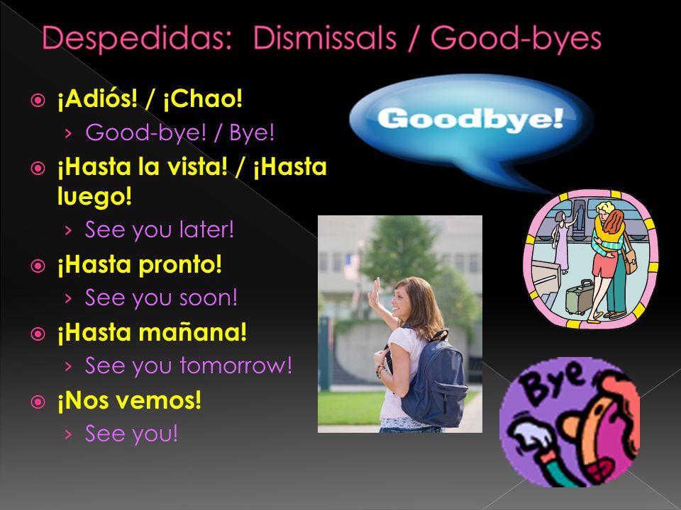 ¡Adiós! / ¡Chao! Good-bye! / Bye! ¡Hasta la vista! / ¡Hasta luego! See you later! ¡Hasta pronto! See you soon! ¡Hasta mañana! See you tomorrow! ¡Nos v