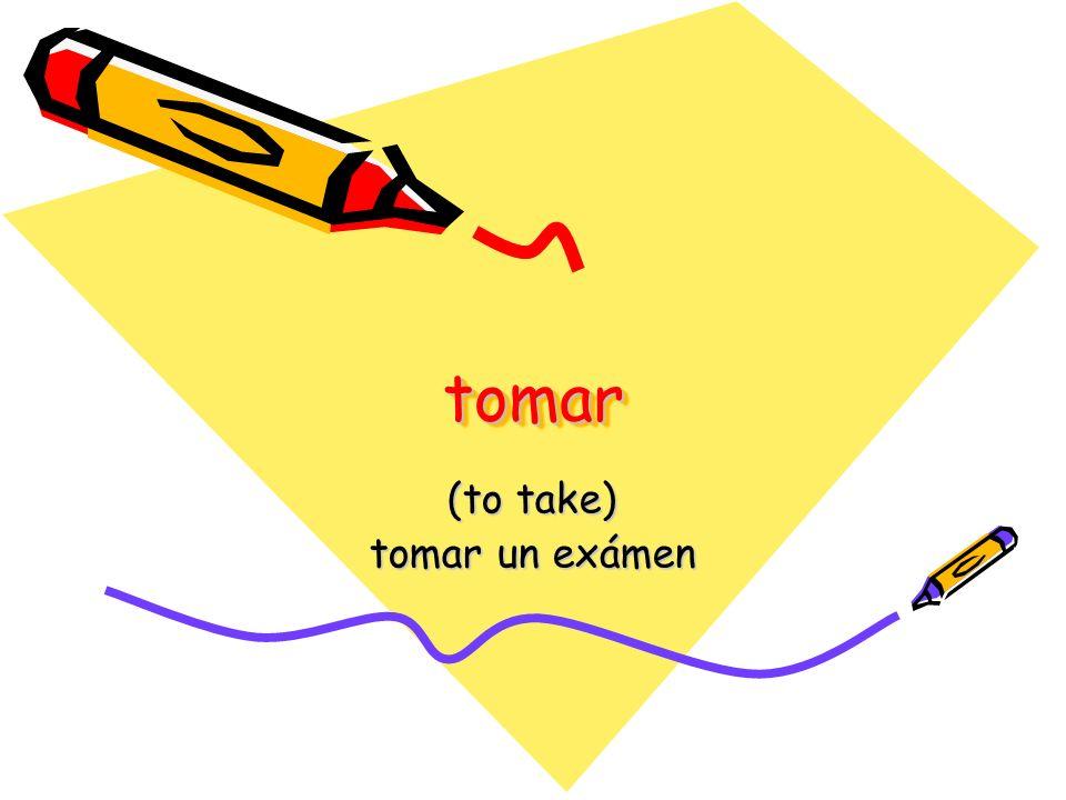 tomartomar (to take) tomar un exámen