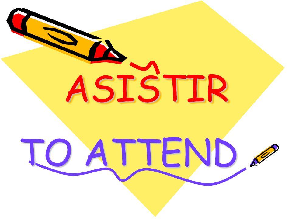 ASISTIRASISTIR TO ATTEND
