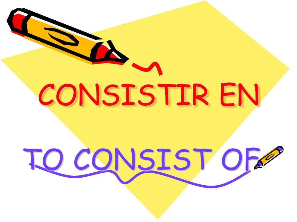 CONSISTIR EN TO CONSIST OF