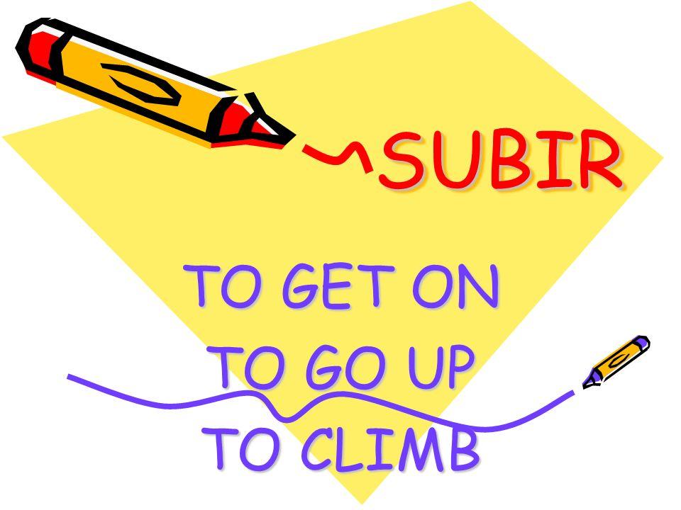 SUBIR SUBIR TO GET ON TO GO UP TO CLIMB