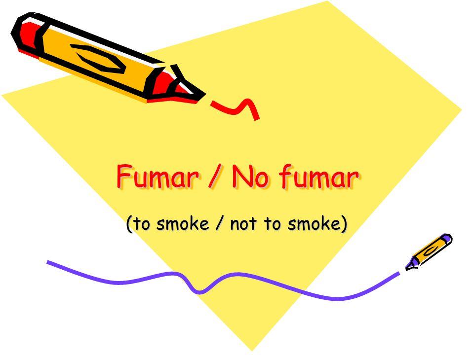 Fumar / No fumar (to smoke / not to smoke)