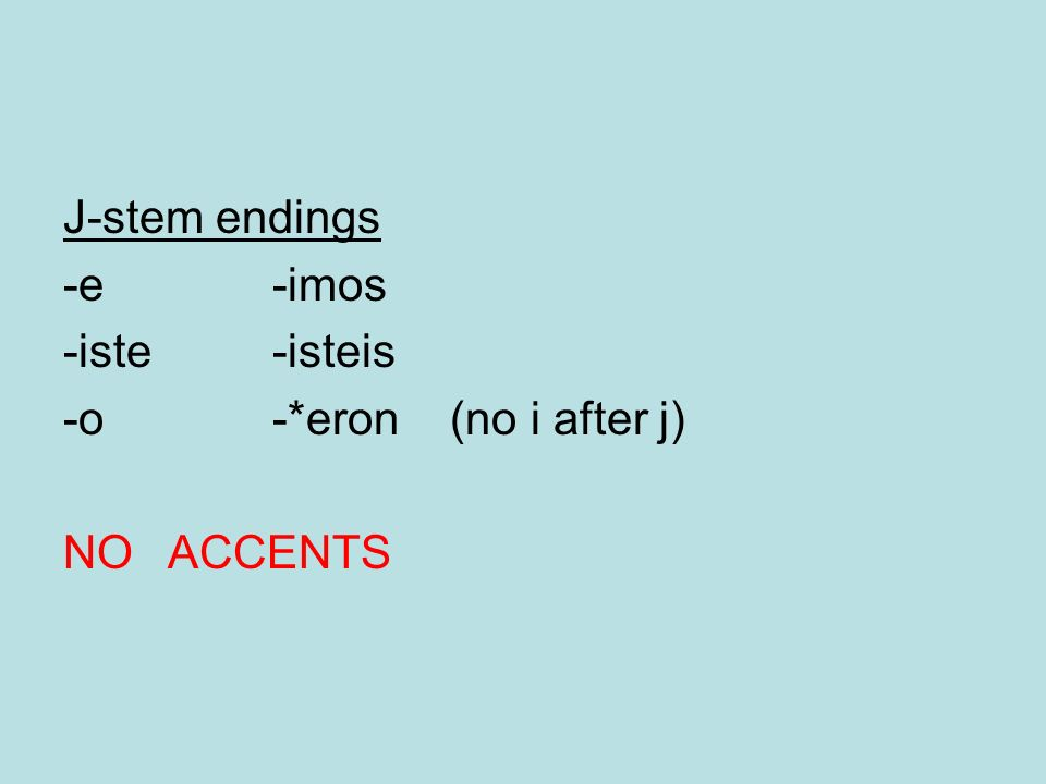 J-stem endings -e-imos -iste-isteis -o-*eron (no i after j) NO ACCENTS