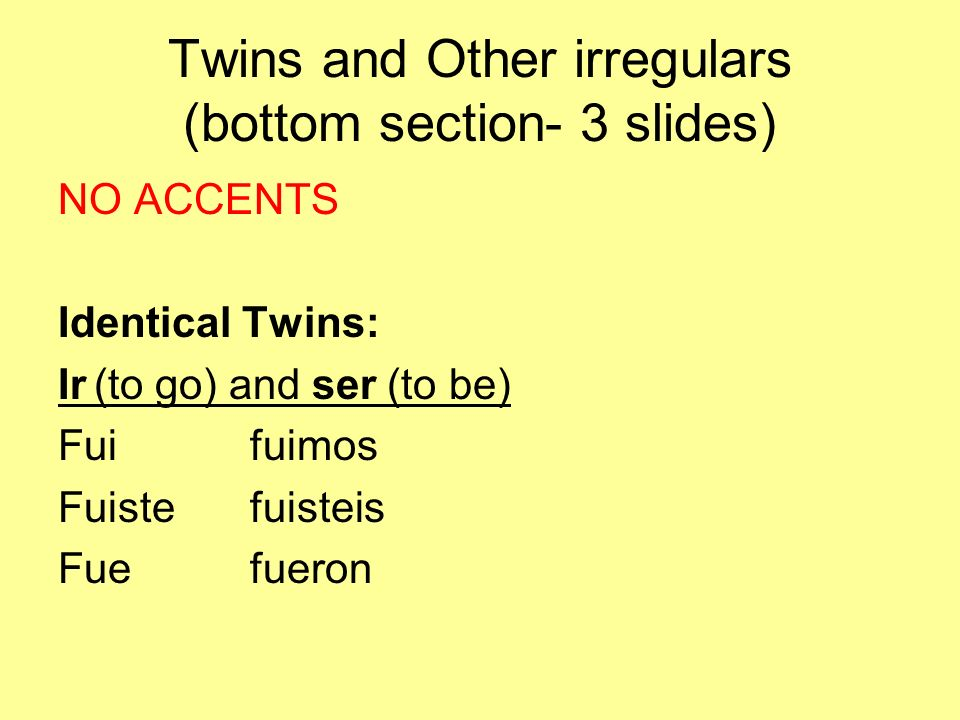 Twins and Other irregulars (bottom section- 3 slides) NO ACCENTS Identical Twins: Ir(to go) and ser (to be) Fuifuimos Fuistefuisteis Fuefueron