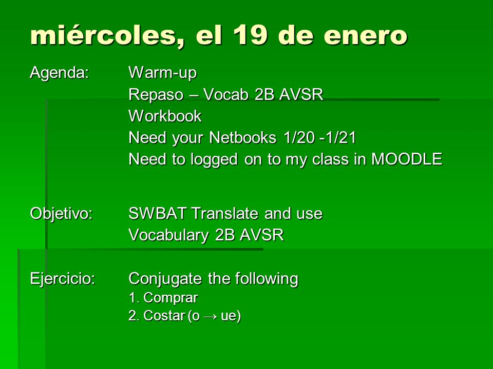 miércoles, el 19 de enero Agenda: Warm-up Repaso – Vocab 2B AVSR Workbook Need your Netbooks 1/20 -1/21 Need to logged on to my class in MOODLE Objeti