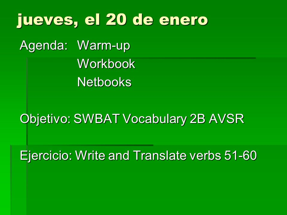 jueves, el 20 de enero Agenda:Warm-up WorkbookNetbooks Objetivo: SWBAT Vocabulary 2B AVSR Ejercicio: Write and Translate verbs 51-60