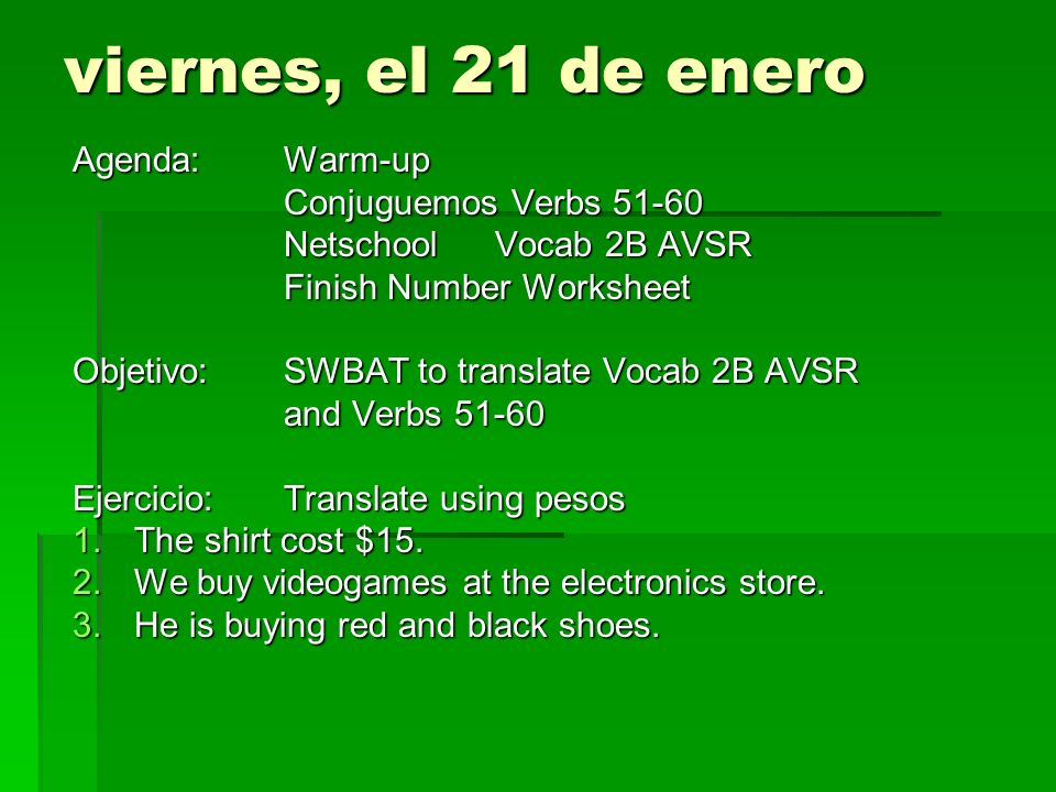 viernes, el 21 de enero Agenda:Warm-up Conjuguemos Verbs 51-60 NetschoolVocab 2B AVSR Finish Number Worksheet Objetivo: SWBAT to translate Vocab 2B AVSR and Verbs 51-60 Ejercicio:Translate using pesos 1.The shirt cost $15.