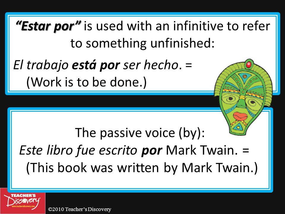 ©2010 Teachers Discovery Por Por is often used with the verbs ir, venir, pasar, mandar, volver, preguntar, regresar and enviar. Fue por leche. = (He w