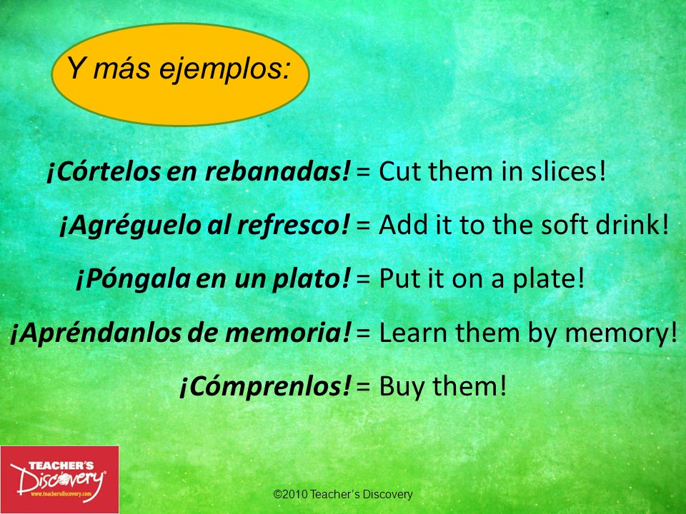 ©2010 Teachers Discovery Ejemplos: ¡Dime! = (Tell me!) ¡Hazla! = (Do it!) Exception: When a single object pronoun is added to a one-syllable command f