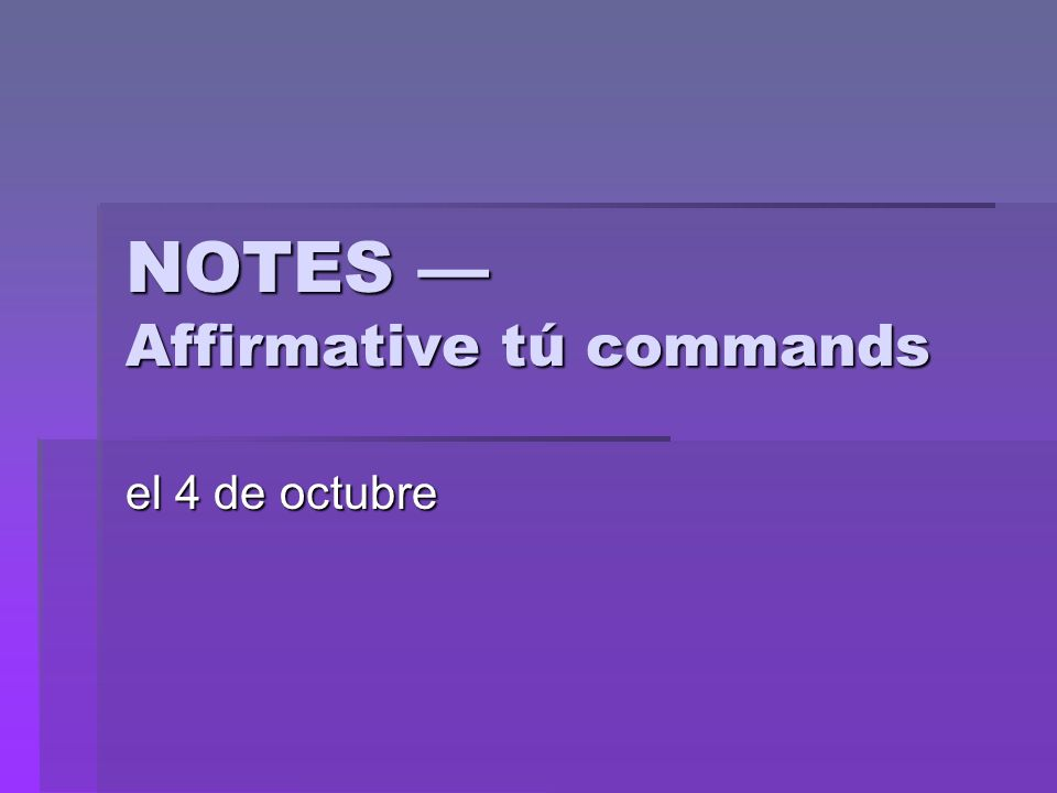 NOTES Affirmative tú commands el 4 de octubre
