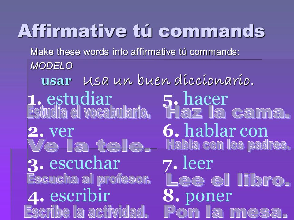 Affirmative tú commands Make these words into affirmative tú commands: MODELO usar Usa un buen diccionario. 1. estudiar 2. ver 3. escuchar 4. escribir