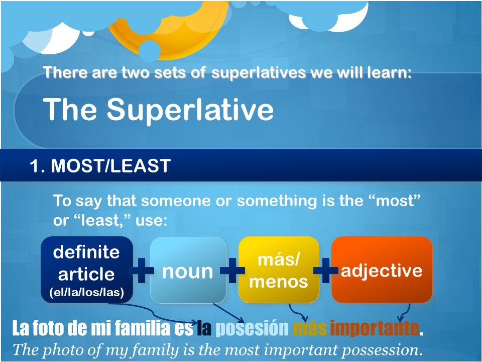 The Superlative There are two sets of superlatives we will learn: 1. MOST/LEAST To say that someone or something is the most or least, use: definite a