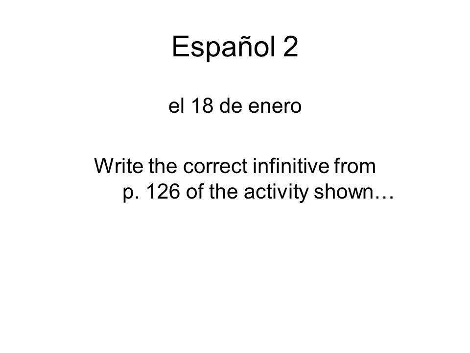 Español 2 el 18 de enero Write the correct infinitive from p. 126 of the activity shown…