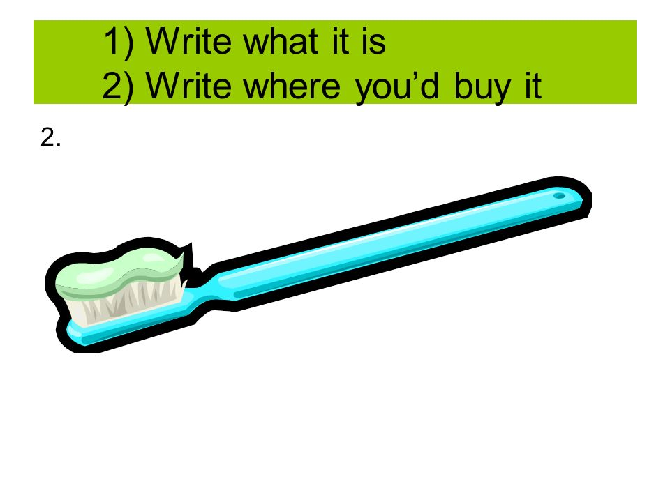 1) Write what it is 2) Write where youd buy it 2.