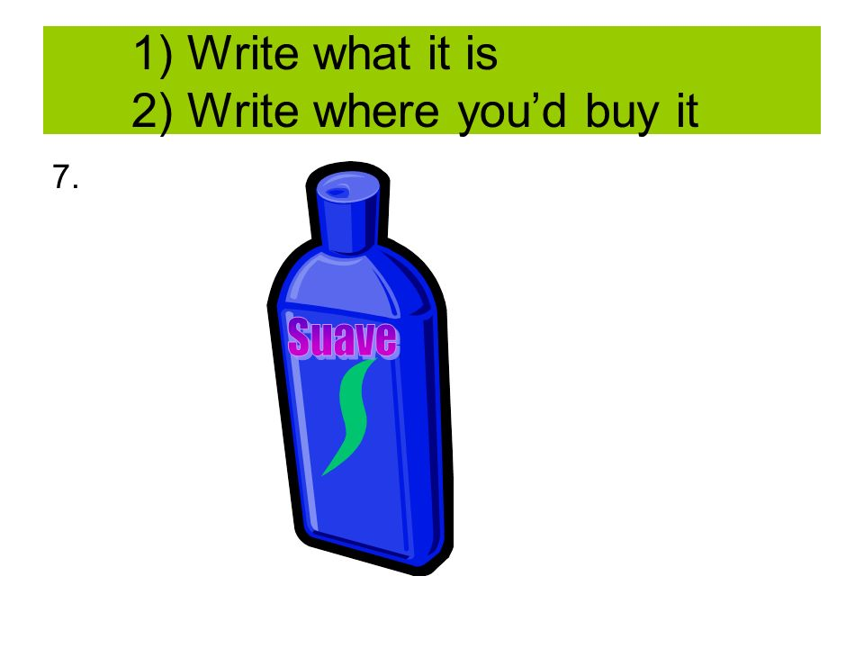 1) Write what it is 2) Write where youd buy it 7.